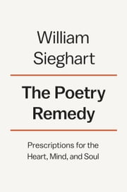 The Poetry Remedy - Prescriptions for the Heart, Mind, and Soul ebook by William Sieghart
