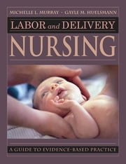 Labor and Delivery Nursing - Guide to Evidence-Based Practice ebook by Michelle Murray, PhD, RNC,Gayle Huelsmann, BSN, RNC