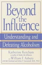 Beyond the Influence - Understanding and Defeating Alcoholism ebook by Katherine Ketcham, William F. Asbury, Mel Schulstad,...