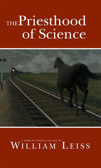 The Priesthood of Science - A Work of Utopian Fiction ebook by William Leiss