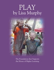 Play - The Foundation that Supports the House of Higher Learning ebook by Lisa Murphy
