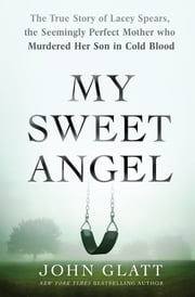 My Sweet Angel - The True Story of Lacey Spears, the Seemingly Perfect Mother Who Murdered Her Son in Cold Blood ebook by John Glatt