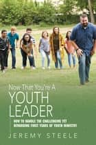 Now That You're A Youth Leader - How to Handle the Challenging Yet Rewarding First Years of Youth Ministry eBook by Jeremy Steele