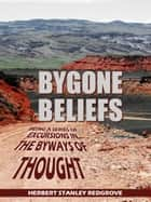 Bygone Beliefs - Being A Series Of Excursions In The Byways Of Thought ebook by Herbert Stanley Redgrove
