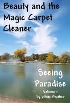 Seeing Paradise, Volume 1: Beauty and the Magic Carpet Cleaner ebook by White Feather