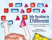 MY BROTHER IS DIFFERENT: A parents' guide to help children cope with and Autistic sibling / A sibling's guide to coping with Autism ebook by Barbara Morvay