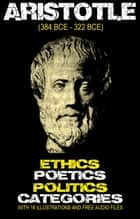 Aristotle's Ethics, Poetics, Politics, and Categories: With 16 Illustrations and Free Audio Files ebook by ARISTOTLE