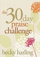 The 30-Day Praise Challenge ebook by Becky Harling
