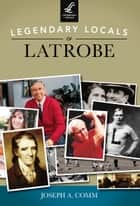 Legendary Locals of Latrobe ebook by Joseph A. Comm