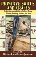 Primitive Skills and Crafts - An Outdoorsman's Guide to Shelters, Tools, Weapons, Tracking, Survival, and More ebook by Linda Jamison, Richard Jamison