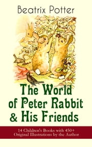 The World of Peter Rabbit & His Friends: 14 Children's Books with 450+ Original Illustrations by the Author - The Tale of Benjamin Bunny, The Tale of Mrs. Tittlemouse, The Tale of Jemima Puddle-Duck, The Tale of Tom Kitten, The Tale of Pigling Bland, The Tale of Two Bad Mice, The Tale of Mr. Tod and many more ebook by Beatrix Potter, Beatrix Potter