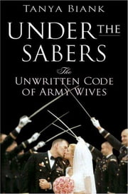 Under the Sabers - The Unwritten Code of Army Wives ebook by Tanya Biank