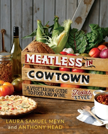 Meatless in Cowtown - A Vegetarian Guide to Food and Wine, Texas-Style ebook by Laura Samuel Meyn