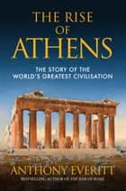 The Rise of Athens - The Story of the World's Greatest Civilisation ebook by Anthony Everitt