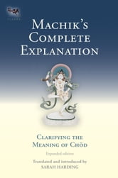 Machik's Complete Explanation - Clarifying the Meaning of Chod (Expanded Edition) ebook by Sarah Harding