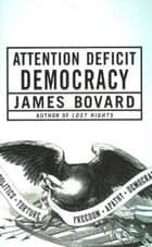 Attention Deficit Democracy ebook by James Bovard