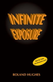 Infinite Exposure ebook by Roland Hughes