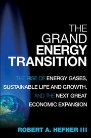 The Grand Energy Transition - The Rise of Energy Gases, Sustainable Life and Growth, and the Next Great Economic Expansion ebook by Robert A. Hefner III