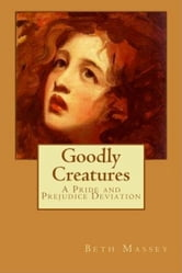 Goodly Creatures - A Pride and Prejudice Deviation ebook by Beth Massey