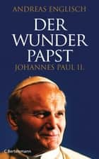 Der Wunderpapst - Johannes Paul II. ebook by Andreas Englisch