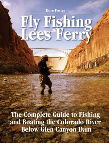Fly Fishing Lees Ferry - The Complete Guide to Fishing and Boating the Colorado River Below Glen Canyon Dam ebook by Dave Foster