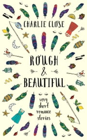 Rough & Beautiful - Very Short Romance Stories ebook by Charlie Close