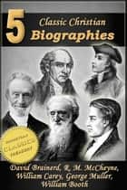 5 Classic Christian Biographies: Life of David Brainerd, Biography of Robert Murray McCheyne, Life of William Carey, George Muller of Bristol, Life of General William Booth ebook by Jonathan Edwards, A. T. Pierson, Andrew Bonar