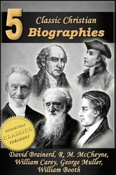 5 Classic Christian Biographies: Life of David Brainerd, Biography of Robert Murray McCheyne, Life of William Carey, George Muller of Bristol, Life of General William Booth ebook by Jonathan Edwards,A. T. Pierson,Andrew Bonar