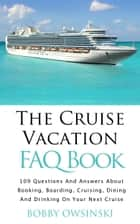 The Cruise Vacation FAQ Book - 109 Questions and Answers About Booking, Boarding, Cruising and Dining On Your Next Cruise ebook by Bobby Owsinski