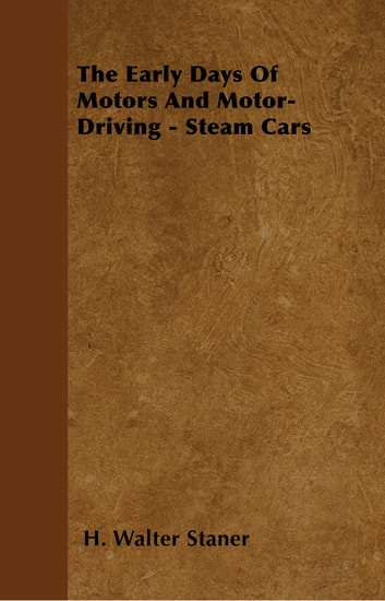 The Early Days Of Motors And Motor-Driving - Steam Cars ebook by H. Walter Staner