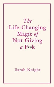 The Life-Changing Magic of Not Giving a F**k - How to stop spending time you don't have doing things you don't want to do with people you don't like ebook by Sarah Knight, Sarah Knight