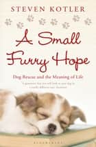 A Small Furry Hope - Dog Rescue and the Meaning of Life ebook by Steven Kotler