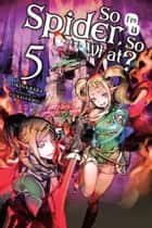 So I'm a Spider, So What?, Vol. 5 (light novel) ebook by Okina Baba, Tsukasa Kiryu