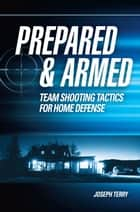 Prepared and Armed - Team Shooting Tactics for Home Defense ebook by Joseph Terry