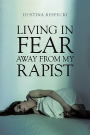 Living in Fear Away from My Rapist ebook by Dustina Respecki