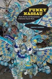 Funky Nassau - Roots, Routes, and Representation in Bahamian Popular Music ebook by Timothy Rommen