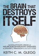 The Brain That Destroys Itself - The Evolutionary Origin of Neurodegenerative Diseases Alzheimer's, Parkinson's and Many Others ebook by Keith C. M. Glegg