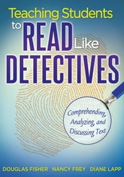 Teaching Students to Read Like Detectives - Comprehending, Analyzing and Discussing Text ebook by Douglas Fisher, Nancy Frey