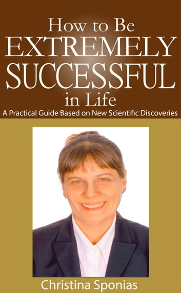 How to Be Extremely Successful in Life ebook by Christina Sponias