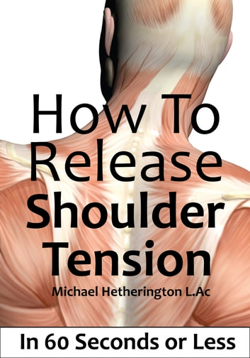How To Release Shoulder Tension In 60 Seconds or Less ebook by Michael Hetherington
