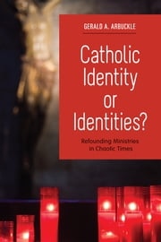 Catholic Identity or Identities? - Refounding Ministries in Chaotic Times ebook by Gerald A. Arbuckle SM
