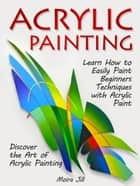 Acrylic Painting: Learn How to Easily Paint Beginners Techniques with Acrylic Paint. Discover the Art of Acrylic Painting ebook by