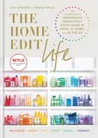 The Home Edit Life - The Complete Guide to Organizing Absolutely Everything at Work, at Home and On the Go ebook by Clea Shearer, Joanna Teplin