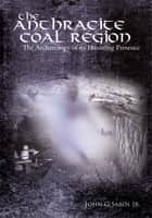 The Anthracite Coal Region - The Archaeology of its Haunting Presence ebook by John G. Sabol Jr.