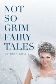 Not so Grim Fairy Tales ebook by Kathryn Collis