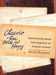 Cheerio Tom, Dick and Harry - Despatches from the hospice of fading words ebook by Ruth Wajnryb