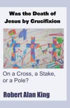 Was the Death of Jesus by Crucifixion on a Cross, a Stake, or a Pole? ebook by Robert Alan King