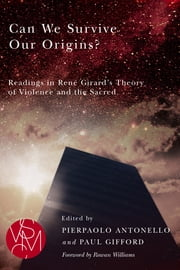 Can We Survive Our Origins?: Readings in René Girard's Theory of Violence and the Sacred ebook by Pierpaolo Antonello,Paul Gifford