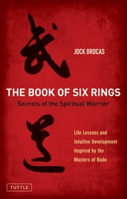 The Book of Six Rings - Secrets of the Spiritual Warrior (Life Lessons and Intuitive Development Inspired by the Masters of Budo) ebook by Jock Brocas