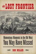The Lost Frontier - Momentous Moments in the Old West You May Have Missed ebook by Rod Miller